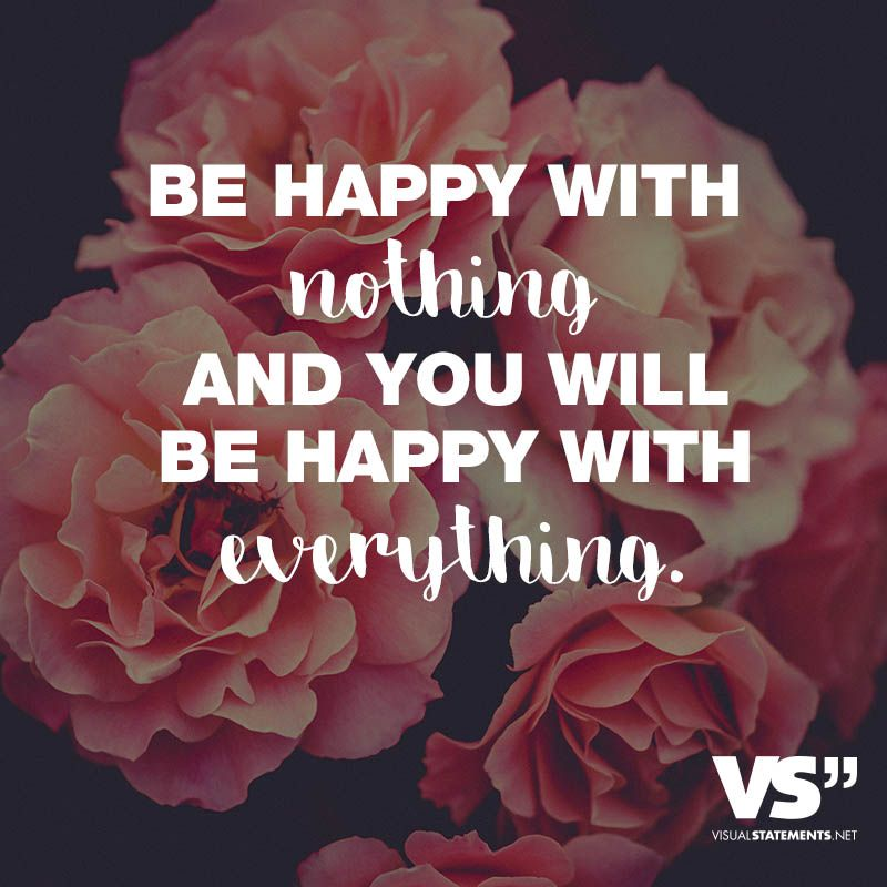 Be happy with nothing and you will be happy with everything ...